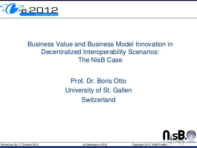 Workshop 3b, 17 October 2012 eChallenges e-2012 Copyright 2012 NisB ProjectBusiness Value and Business Model Innovation in...