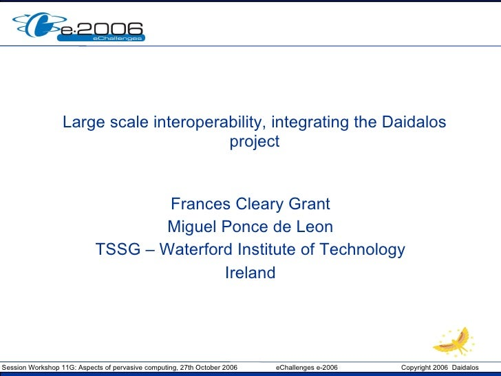 Large scale interoperability, integrating the Daidalos project Frances Cleary Grant Miguel Ponce de Leon TSSG – Waterford ...