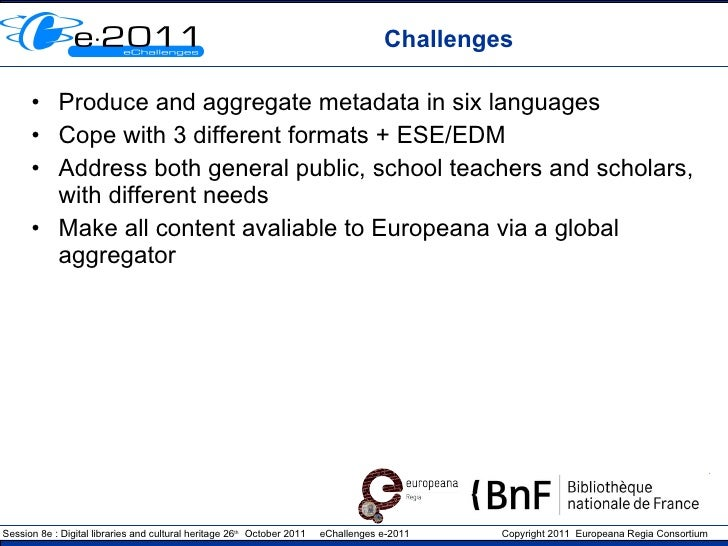 Challenges <ul><li>Produce and aggregate metadata in six languages </li></ul><ul><li>Cope with 3 different formats + ESE/E...