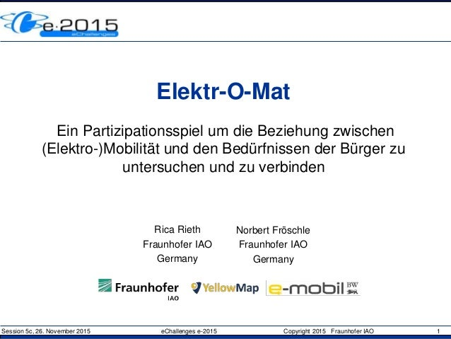 Session 5c, 26. November 2015 eChallenges e-2015 Copyright 2015 Fraunhofer IAO 1 Elektr-O-Mat Ein Partizipationsspiel um d...