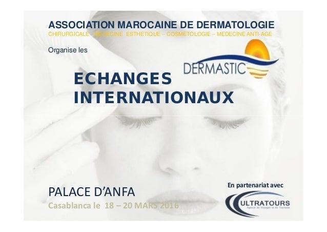 ASSOCIATION MAROCAINE DE DERMATOLOGIE CHIRURGICALE - MEDECINE ESTHETIQUE – COSMÉTOLOGIE – MEDECINE ANTI-AGE Organise les E...