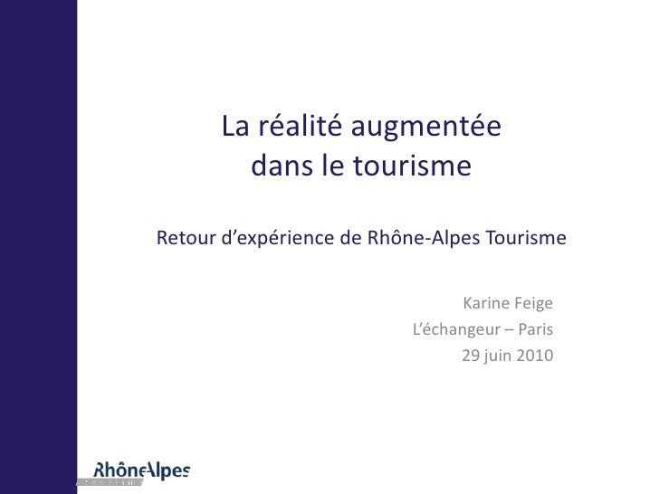 La réalité augmentée dans le tourismeRetour d'expérience de Rhône-Alpes Tourisme<br />Karine Feige<br />L'échangeur – Pari...
