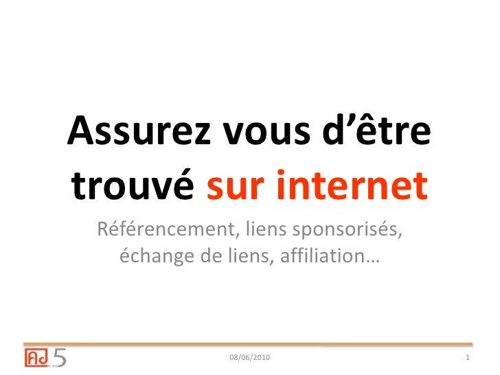 Assurez vous d'être trouvé sur internet<br />Référencement, liens sponsorisés, échange de liens, affiliation…<br />08/06/2...