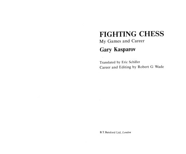 FIGHTING CHESS  My Games and Career Gary Kasparov  Translated by Eric Schiller Career and Editing by Robert G Wade  B. T.B...