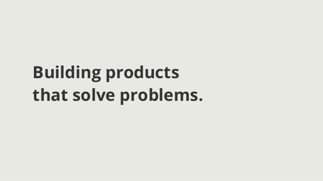 Building productsthat solve problems.