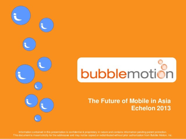 CONFIDENTIAL www.bubblemotion.com 1The Future of Mobile in AsiaEchelon 2013Information contained in this presentation is c...