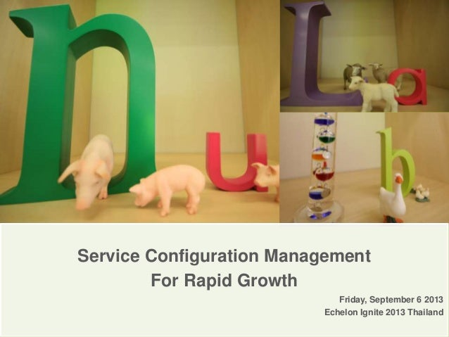 Service Configuration Management For Rapid Growth Friday, September 6 2013 Echelon Ignite 2013 Thailand
