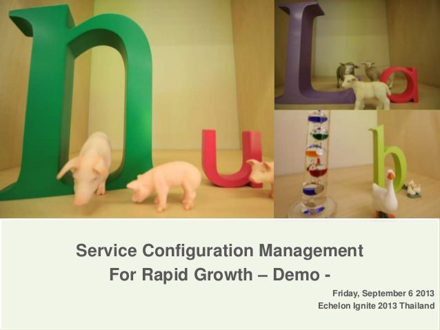 Service Configuration Management For Rapid Growth – Demo - Friday, September 6 2013 Echelon Ignite 2013 Thailand