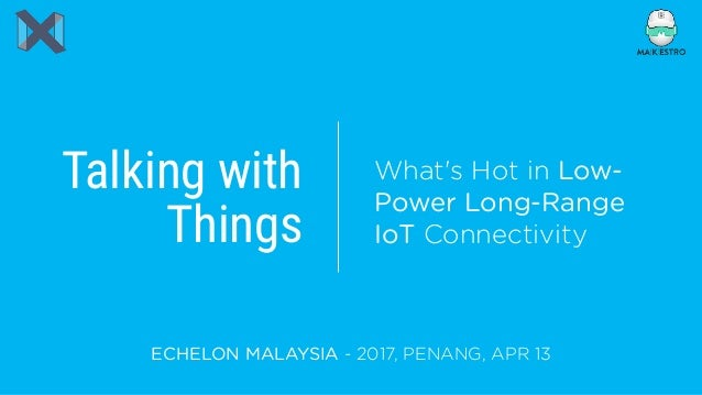 Talking with Things ECHELON MALAYSIA - 2017, PENANG, APR 13 What's Hot in Low- Power Long-Range IoT Connectivity