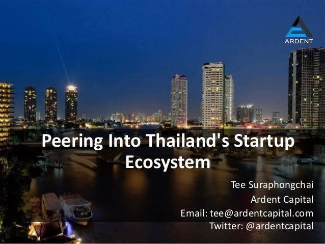 Ardent Capital Peering Into Thailand's Startup Ecosystem Tee Suraphongchai Email: tee@ardentcapital.com Twitter: @ardentca...