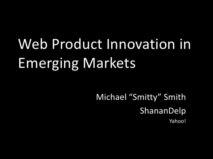 """Web Product Innovation in Emerging Markets<br />Michael """"Smitty"""" Smith<br />ShananDelp<br />Yahoo!<br />"""