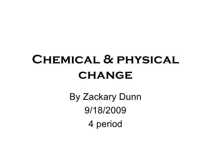Chemical & physical change By Zackary Dunn 9/18/2009 4 period