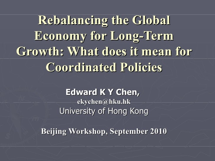 Rebalancing the Global Economy for Long-Term Growth: What does it mean for Coordinated Policies Edward K Y Chen,  [email_a...