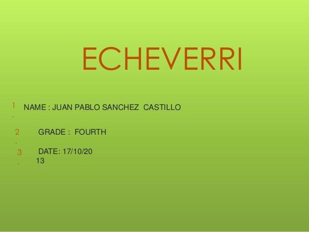 ECHEVERRI 1 .  2 . 3 .  NAME : JUAN PABLO SANCHEZ CASTILLO  GRADE : FOURTH DATE: 17/10/20 13