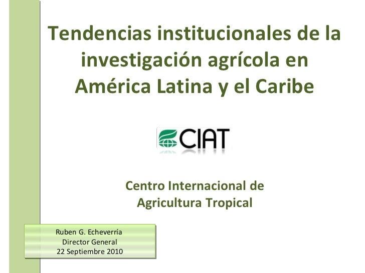 Ruben G. Echeverría  Director General 22 Septiembre 2010 Tendencias institucionales de la investigación  agrícola en Améri...