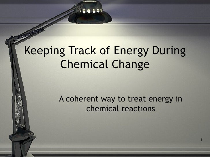 Keeping Track of Energy During      Chemical Change      A coherent way to treat energy in             chemical reactions ...