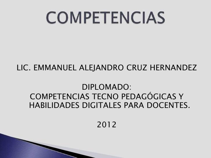 LIC. EMMANUEL ALEJANDRO CRUZ HERNANDEZ              DIPLOMADO:  COMPETENCIAS TECNO PEDAGÓGICAS Y  HABILIDADES DIGITALES PA...