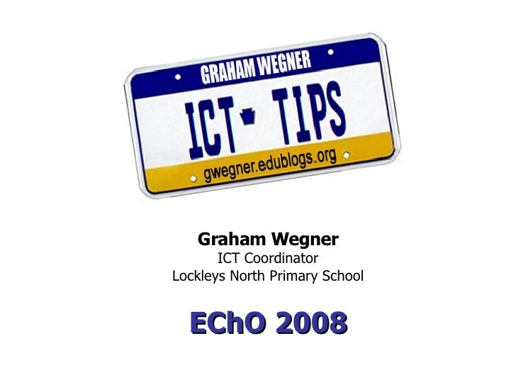 Graham Wegner        ICT Coordinator Lockleys North Primary School     EChO 2008