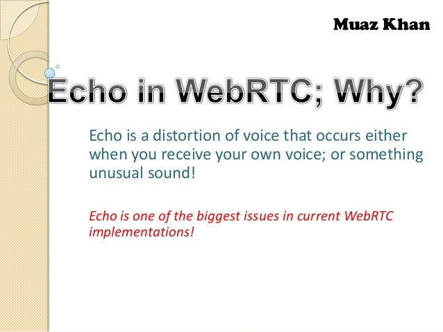 Muaz Khan  Echo is a distortion of voice that occurs either when you receive your own voice; or something unusual sound! E...