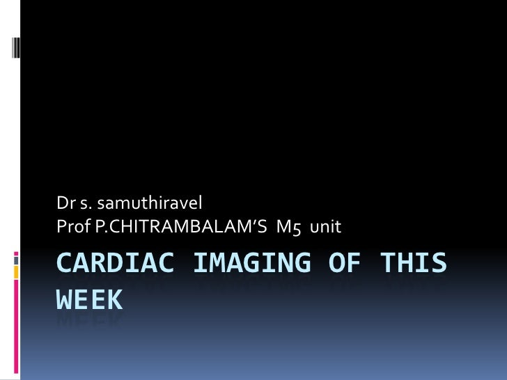 Cardiac imaging of this week<br />Dr s. samuthiravel<br />Prof P.CHITRAMBALAM'S  M5  unit<br />