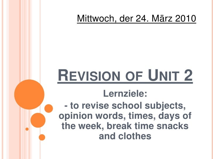 Mittwoch, der 24. März 2010<br />Revision of Unit 2<br />Lernziele:<br />- to revise school subjects, opinion words, times...