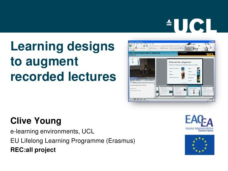 Learning designsto augmentrecorded lecturesClive Younge-learning environments, UCLEU Lifelong Learning Programme (Erasmus)...