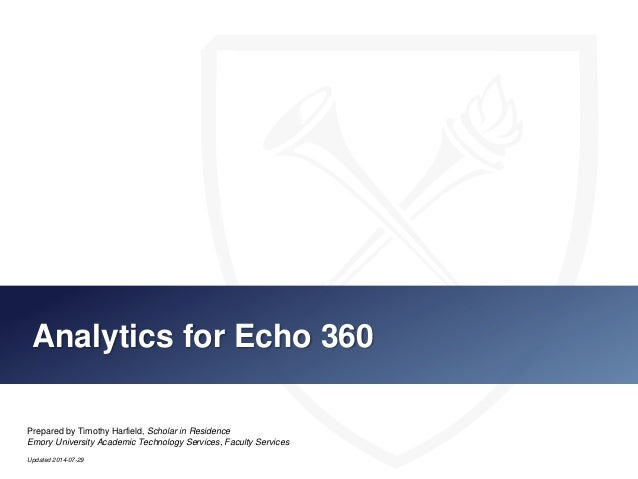 Analytics for Echo 360 Prepared by Timothy Harfield, Scholar in Residence Emory University Academic Technology Services, F...