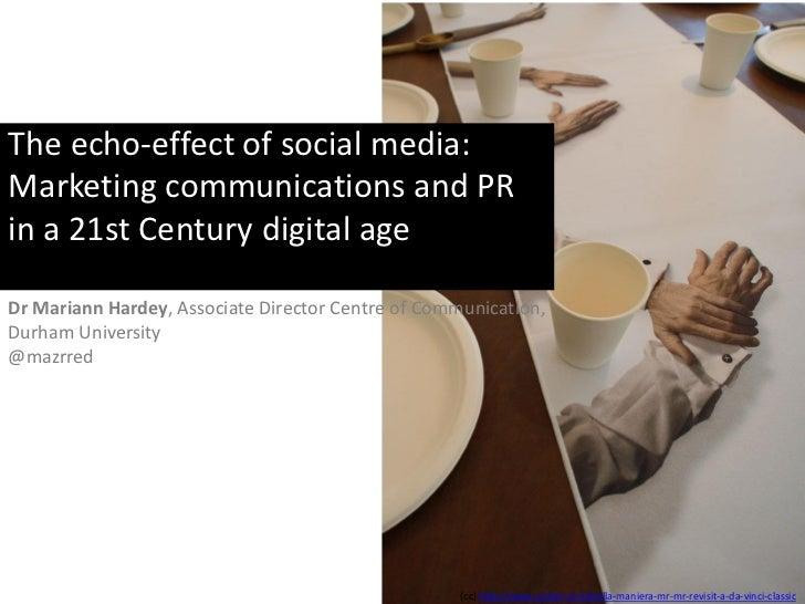 The echo-effect of social media:Marketing communications and PRin a 21st Century digital ageDr Mariann Hardey, Associate D...