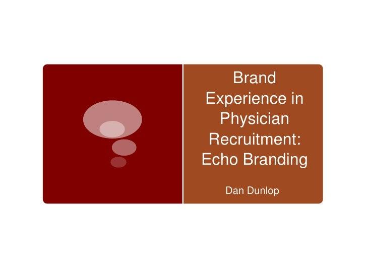 BrandExperience in  Physician Recruitment:Echo Branding  Dan Dunlop