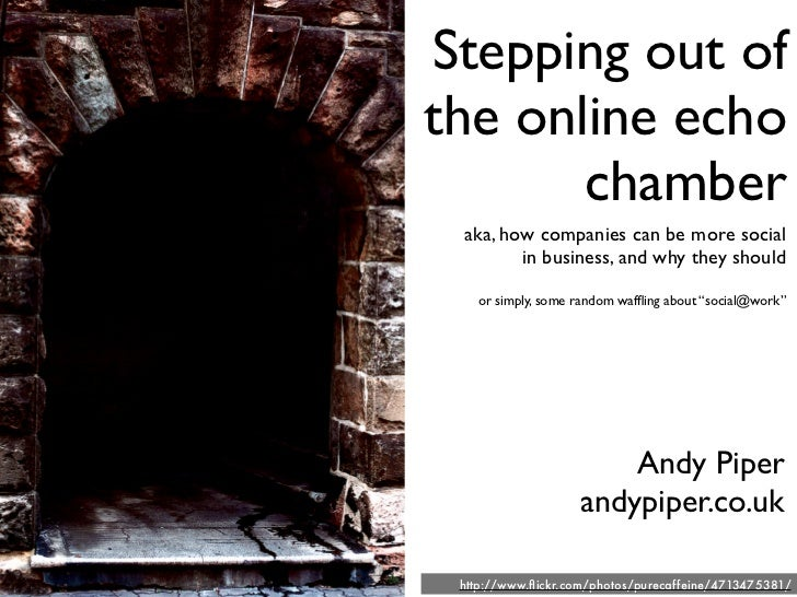 Stepping out of the online echo        chamber  aka, how companies can be more social         in business, and why they sh...