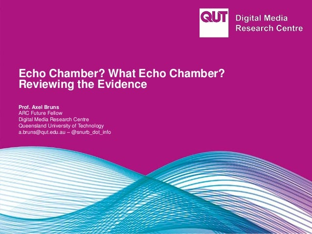 Echo Chamber? What Echo Chamber? Reviewing the Evidence Prof. Axel Bruns ARC Future Fellow Digital Media Research Centre Q...