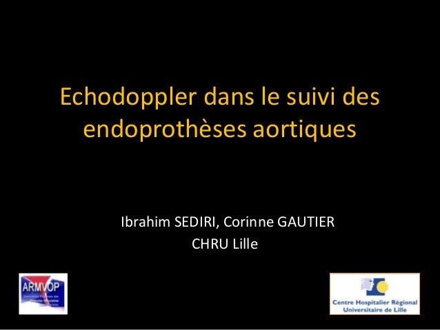Echodoppler dans le suivi des endoprothèses aortiques Ibrahim SEDIRI, Corinne GAUTIER CHRU Lille