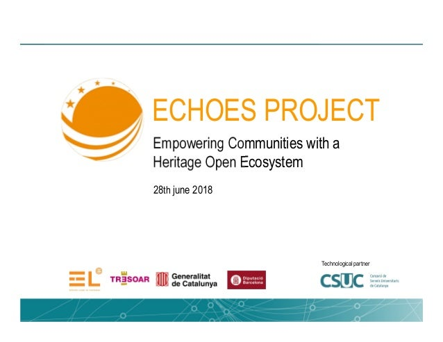 Empowering Communities with a Heritage Open Ecosystem 28th june 2018 ECHOES PROJECT Technological partner