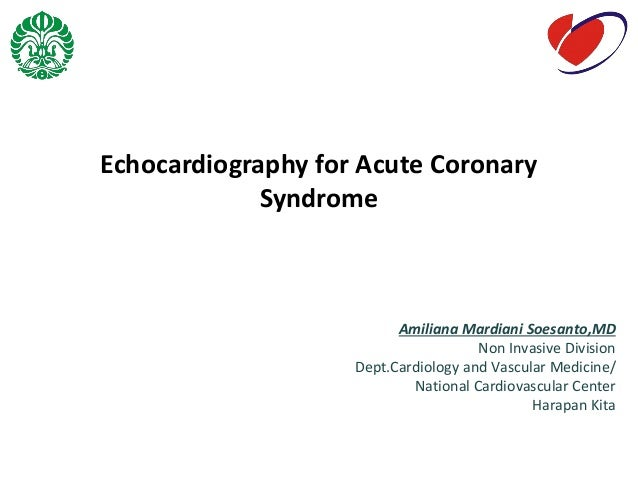 Echocardiography for Acute Coronary Syndrome Amiliana Mardiani Soesanto,MD Non Invasive Division Dept.Cardiology and Vascu...