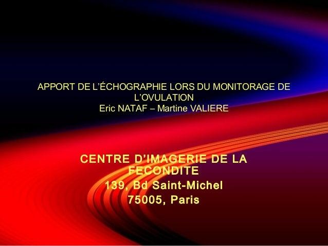 APPORT DE L'ÉCHOGRAPHIE LORS DU MONITORAGE DE L'OVULATION Eric NATAF – Martine VALIERE  CENTRE D'IMAGERIE DE LA FECONDITE ...