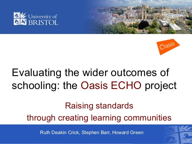 Evaluating the wider outcomes of schooling: the Oasis ECHO project Raising standards through creating learning communities...