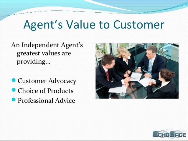 Agent's Value to Customer An Independent Agent's greatest values are providing… Customer Advocacy Choice of Products Pr...