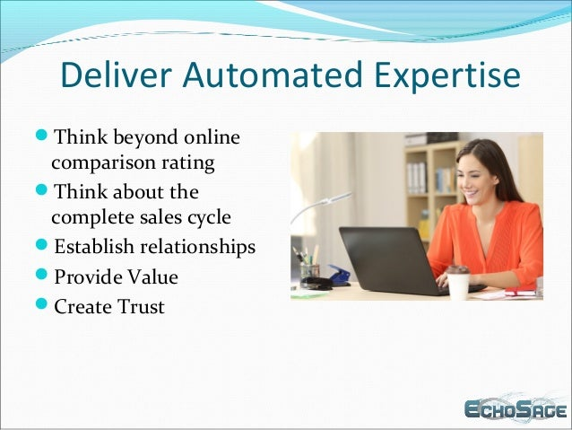 Deliver Automated Expertise Think beyond online comparison rating Think about the complete sales cycle Establish relati...