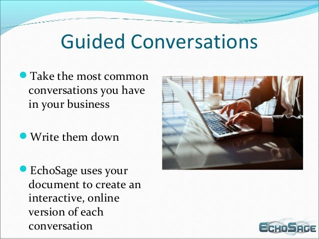 Guided Conversations Take the most common conversations you have in your business Write them down EchoSage uses your do...
