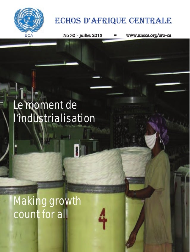 ECA ECHOS D'AFRIQUE CENTRALE No 30 - juillet 2013 www.uneca.org/sro-ca Making growth count for all Le moment de l'industri...