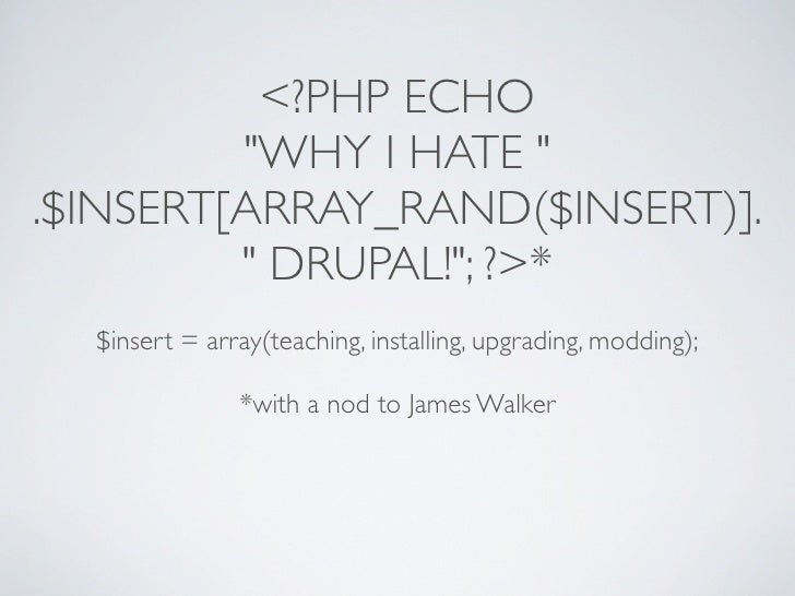 """<?PHP ECHO          """"WHY I HATE """" .$INSERT[ARRAY_RAND($INSERT)].          """" DRUPAL!""""; ?>*   $insert = array(teaching, ins..."""