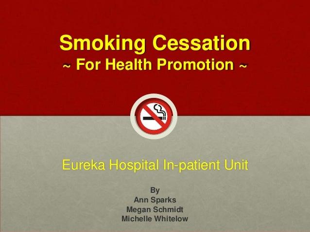 Smoking Cessation ~ For Health Promotion ~ Eureka Hospital In-patient Unit By Ann Sparks Megan Schmidt Michelle Whitelow