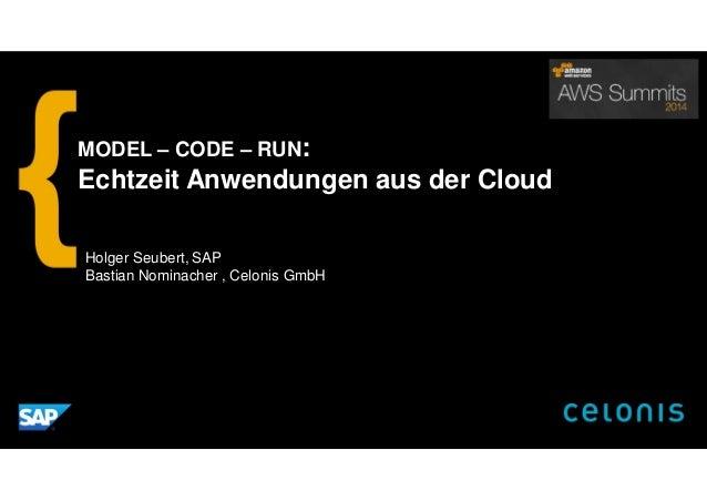 Holger Seubert, SAP Bastian Nominacher , Celonis GmbH MODEL – CODE – RUN: Echtzeit Anwendungen aus der Cloud