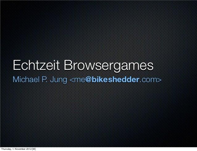 Echtzeit Browsergames         Michael P. Jung <me@bikeshedder.com>Thursday, 1. November 2012 [W]