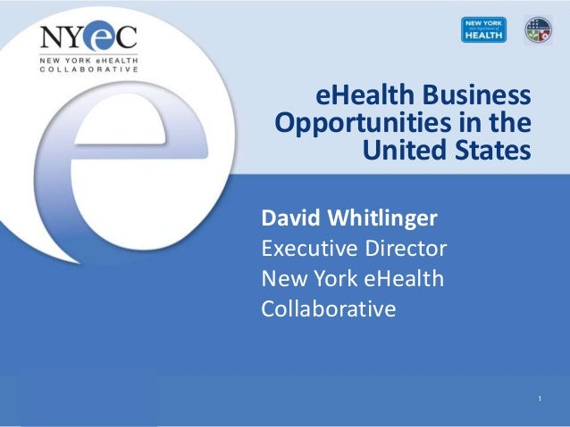 eHealth Business Opportunities in the United States 1 David Whitlinger Executive Director New York eHealth Collaborative