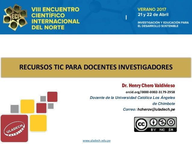 RECURSOS TIC PARA DOCENTES INVESTIGADORES Dr. Henry Chero Valdivieso orcid.org/0000-0002-3179-2958 Docente de la Universid...