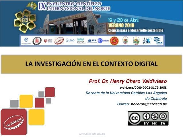 LA INVESTIGACIÓN EN EL CONTEXTO DIGITAL Prof. Dr. Henry Chero Valdivieso orcid.org/0000-0002-3179-2958 Docente de la Unive...