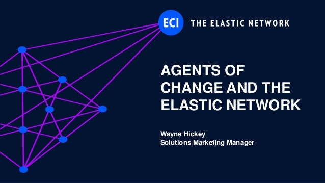 AGENTS OF CHANGE AND THE ELASTIC NETWORK Wayne Hickey Solutions Marketing Manager