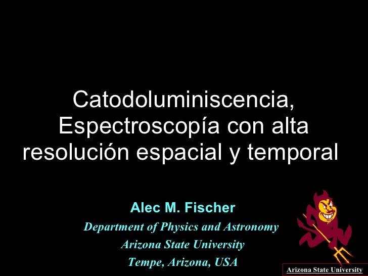Catodoluminiscencia, Espectroscopía con alta resolución espacial y temporal  Alec M. Fischer Department of Physics and Ast...