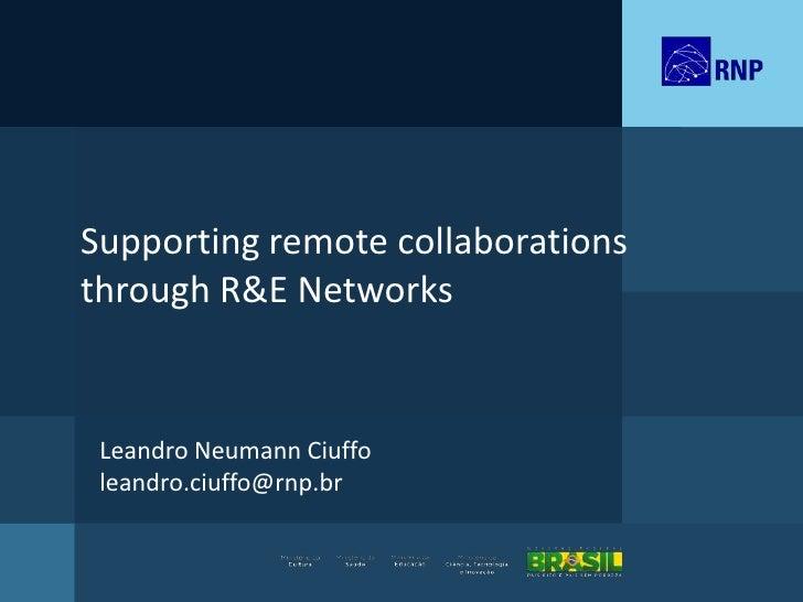 Supporting remote collaborationsthrough R&E Networks Leandro Neumann Ciuffo leandro.ciuffo@rnp.br